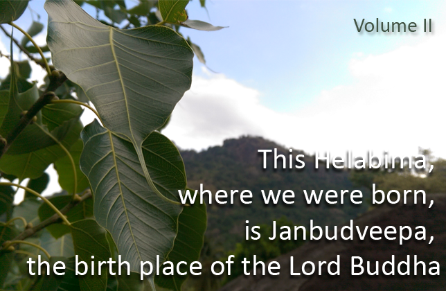 This Helabima, where we were born, is Janbudveepa, the birth place of the Lord Buddha (Volume II)